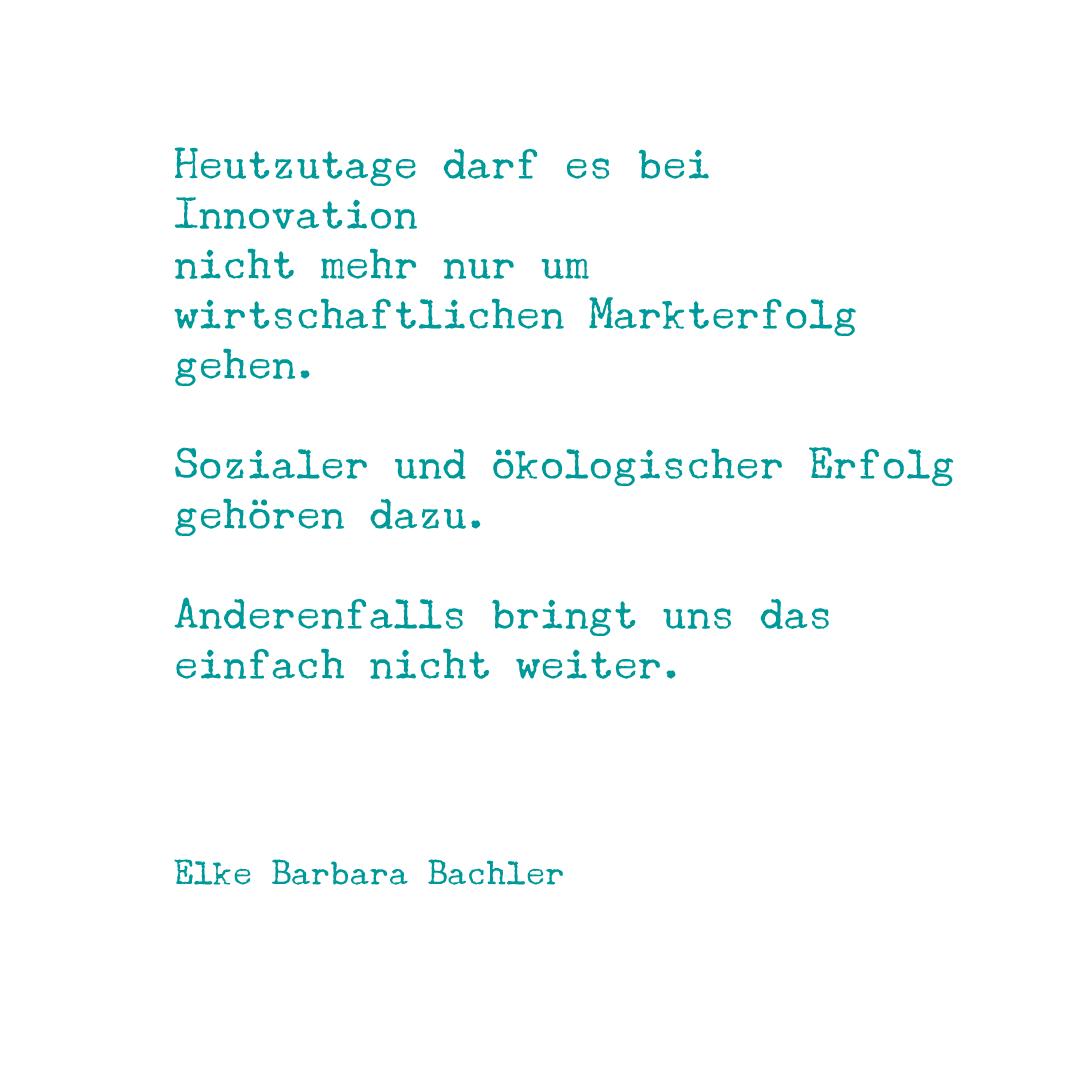 Heutzutage darf es bei Innovation nicht mehr nur um wirtschaftlichen Markterfolg gehen. Sozialer und ökologischer Erfolg gehören dazu. Anderenfalls bringt das einfach nicht weiter.
