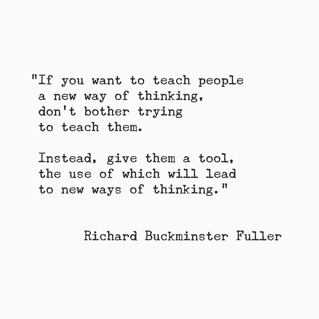 """""""If you want to teach people a new way of thinking, don't bother trying to teach them. Instead, give them a tool, the use of which will lead to new ways of thinking."""" Richard Buckminster Fuller"""